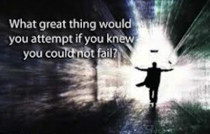 what great thing would you attempt to do if you knew you could not fail